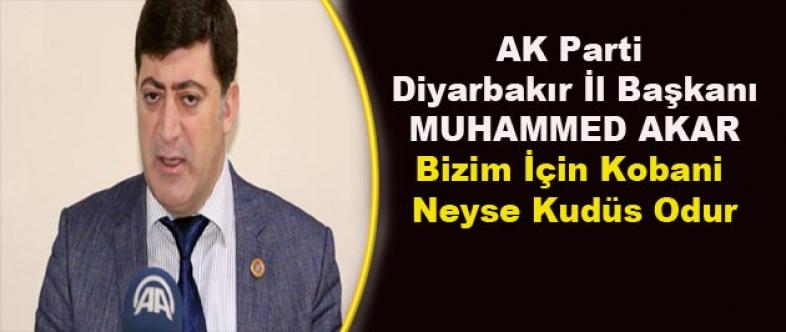 AK Parti Diyarbakır İl Başkanı Akar:Bizim İçin Kobani Neyse Kudüs Odur