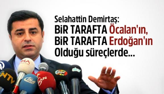 Demirtaş: Bir Tarafta Öcalan'ın, Bir tarafta Erdoğan'ın Olduğu Süreçlerde...
