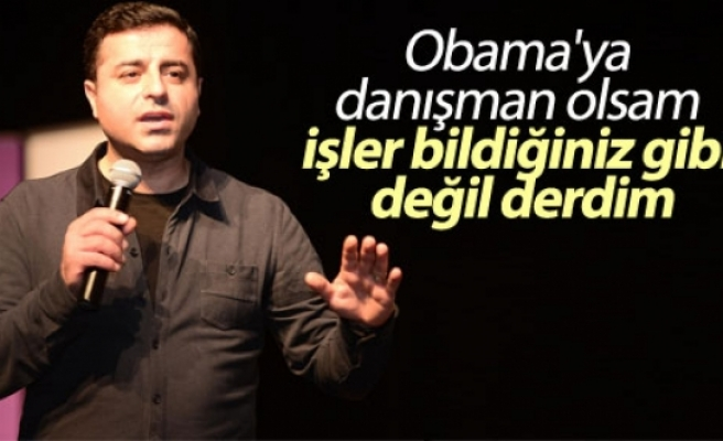 Demirtaş: Obama'ya danışman olsam işler bildiğiniz gibi değil derdim