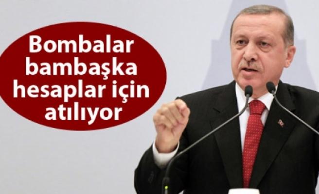 Erdoğan: Bombalar bambaşka hesaplar için atılıyor