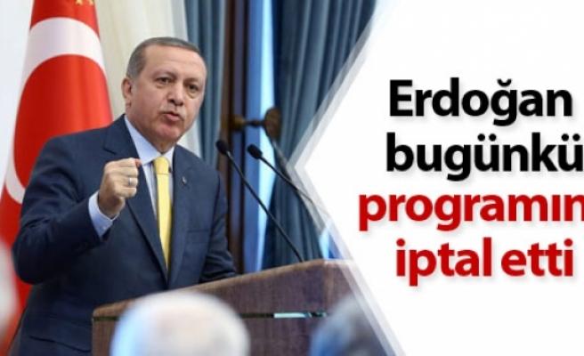 Erdoğan bugünkü programını iptal etti