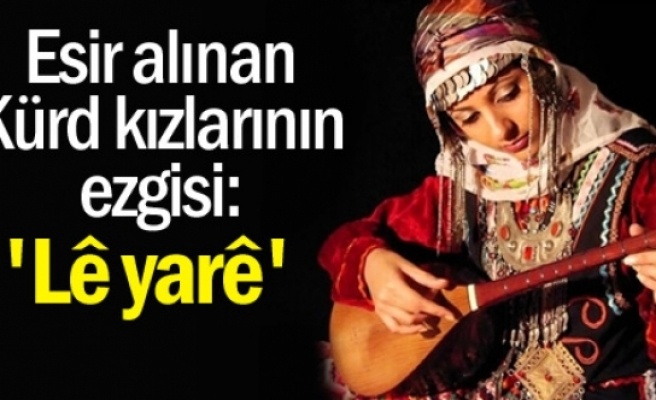 """Esir alınan Kürd kızlarının ezgisi: """"Lê yarê"""""""