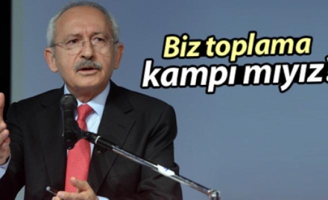 Kılıçdaroğlu: Biz toplama kampı mıyız?