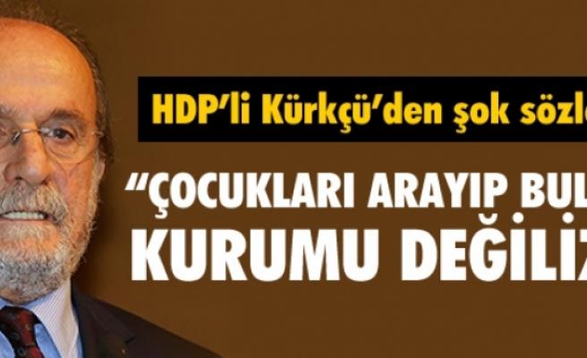 """KÜRKÇÜ: """"BİZ ÇOCUKLARI ARAYIP BULMA KURUMU DEĞİLİZ"""""""