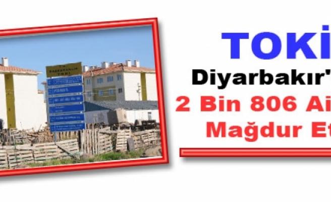 TOKİ Diyarbakır'da 2 Bin 806 Aileyi Mağdur Etti