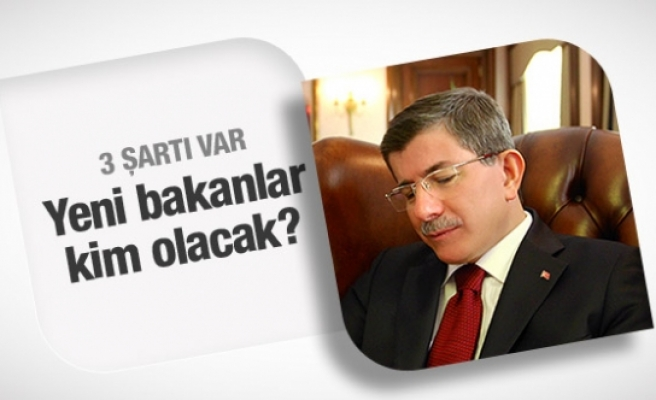 Yeni bakanlar kim olacak Davutoğlu'nun 3 şartı
