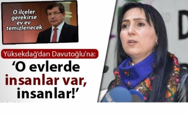 Yüksekdağ'dan Davutoğlu'na: 'O evlerde insanlar var, insanlar!'