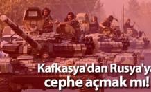 Kafkasya'dan Rusya'ya cephe açmak mı! Sahi mi?