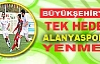 BÜYÜKŞEHİR'DE TEK HEDEF ALANYASPOR'U YENMEK