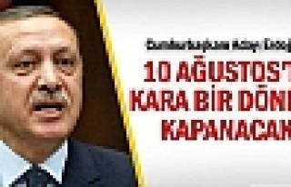 ERDOĞAN: '10 Ağustos'ta kara bir dönem kapanacak'