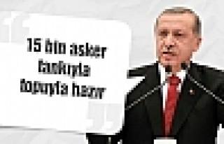 Erdoğan: 15 bin asker tankıyla topuyla hazır