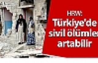 HRW: Türkiye'de sivil ölümler artabilir